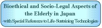 Bioethics and Socio-Legal Aspects of the Elderly in Japan: With Special Reference to Life-Sustaining Technologies
